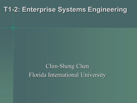 T1-2: Enterprise Systems Engineering Chin-Sheng Chen Florida International University.