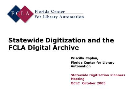 Statewide Digitization and the FCLA Digital Archive Priscilla Caplan, Florida Center for Library Automation Statewide Digitization Planners Meeting OCLC,