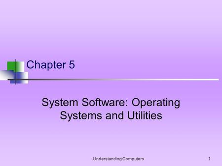 Understanding Computers1 Chapter 5 System Software: Operating Systems and Utilities.