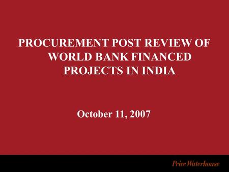 PROCUREMENT POST REVIEW OF WORLD BANK FINANCED PROJECTS IN INDIA October 11, 2007.