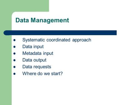 Systematic coordinated approach Data input Metadata input Data output Data requests Where do we start? Data Management.