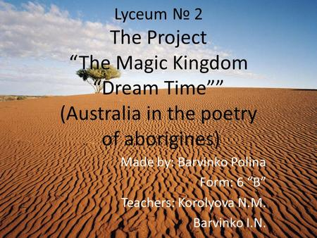 "Lyceum № 2 The Project ""The Magic Kingdom ""Dream Time"""" (Australia in the poetry of aborigines) Made by: Barvinko Polina Form: 6 ""В"" Teachers: Korolyova."