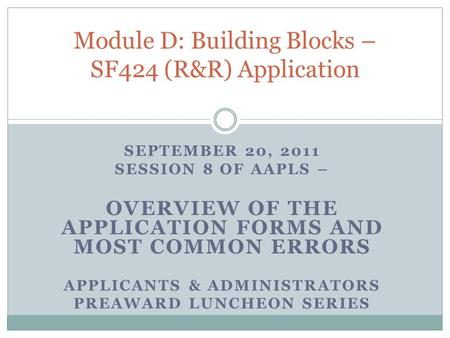 SEPTEMBER 20, 2011 SESSION 8 OF AAPLS – OVERVIEW OF THE APPLICATION FORMS AND MOST COMMON ERRORS APPLICANTS & ADMINISTRATORS PREAWARD LUNCHEON SERIES Module.