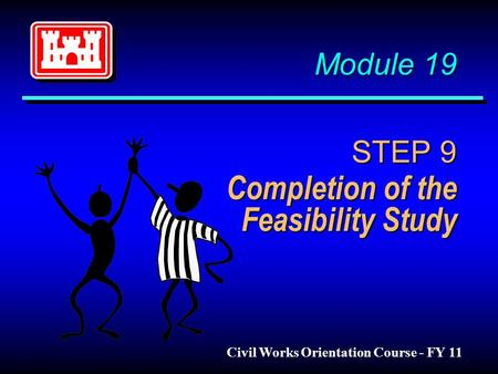Module 19 STEP 9 Completion of the Feasibility Study Module 19 STEP 9 Completion of the Feasibility Study Civil Works Orientation Course - FY 11.