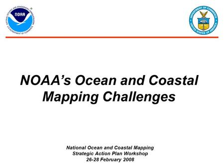 NOAA's Ocean and Coastal Mapping Challenges National Ocean and Coastal Mapping Strategic Action Plan Workshop 26-28 February 2008.
