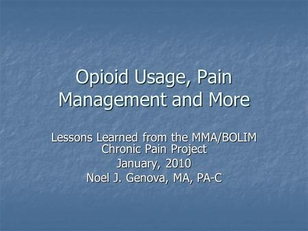 Opioid Usage, Pain Management and More Lessons Learned from the MMA/BOLIM Chronic Pain Project January, 2010 Noel J. Genova, MA, PA-C.