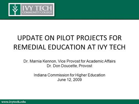 Www.ivytech.edu UPDATE ON PILOT PROJECTS FOR REMEDIAL EDUCATION AT IVY TECH Dr. Marnia Kennon, Vice Provost for Academic Affairs Dr. Don Doucette, Provost.