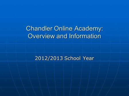 Chandler Online Academy: Overview and Information 2012/2013 School Year.