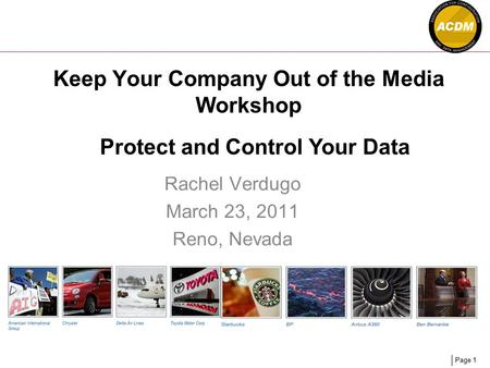 Page 1 Keep Your Company Out of the Media Workshop Rachel Verdugo March 23, 2011 Reno, Nevada Protect and Control Your Data.