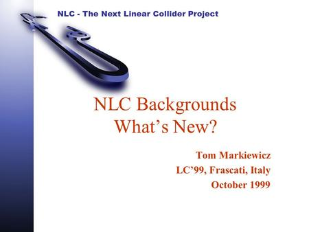 NLC - The Next Linear Collider Project NLC Backgrounds What's New? Tom Markiewicz LC'99, Frascati, Italy October 1999.