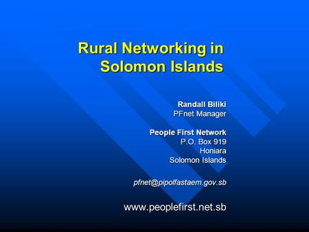 Rural Networking in Solomon Islands Randall Biliki PFnet Manager People First Network P.O. Box 919 Honiara Solomon Islands