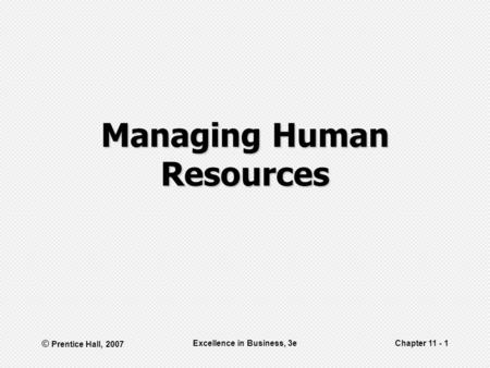 © Prentice Hall, 2007 Excellence in Business, 3eChapter 11 - 1 Managing Human Resources.
