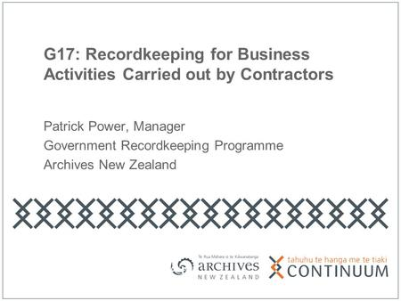 G17: Recordkeeping for Business Activities Carried out by Contractors Patrick Power, Manager Government Recordkeeping Programme Archives New Zealand.