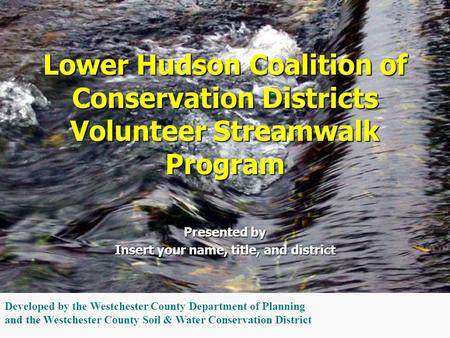 Presented by Insert your name, title, and district Lower Hudson Coalition of Conservation Districts Volunteer Streamwalk Program Developed by the Westchester.