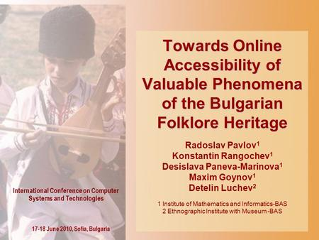 Towards Online Accessibility of Valuable Phenomena of the Bulgarian Folklore Heritage Radoslav Pavlov 1 Konstantin Rangochev 1 Desislava Paneva-Marinova.