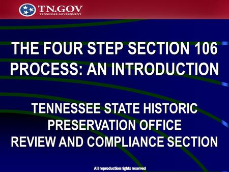 THE FOUR STEP SECTION 106 PROCESS: AN INTRODUCTION TENNESSEE STATE HISTORIC PRESERVATION OFFICE REVIEW AND COMPLIANCE SECTION All reproduction rights reserved.