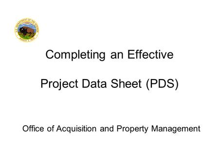 Office of Acquisition and Property Management Completing an Effective Project Data Sheet (PDS)
