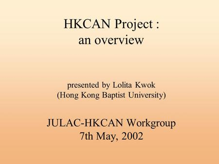 HKCAN Project : an overview presented by Lolita Kwok (Hong Kong Baptist University) JULAC-HKCAN Workgroup 7th May, 2002.
