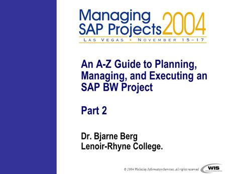 © 2004 Wellesley Information Services. All rights reserved. Dr. Bjarne Berg Lenoir-Rhyne College. An A-Z Guide to Planning, Managing, and Executing an.