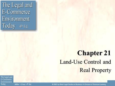 Miller Cross 4 th Ed. © 2005 by West Legal Studies in Business / A Division of Thomson Learning Chapter 21 Land-Use Control and Real Property.