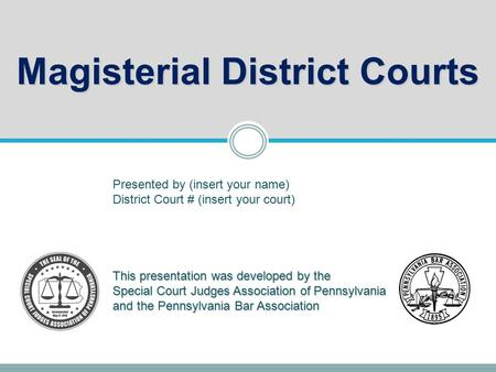 Magisterial District Courts This presentation was developed by the Special Court Judges Association of Pennsylvania and the Pennsylvania Bar Association.