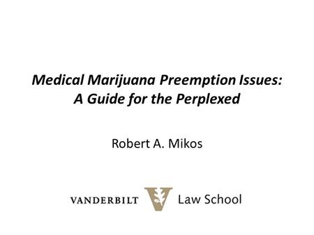Medical Marijuana Preemption Issues: A Guide for the Perplexed Robert A. Mikos.