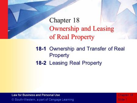 Law for Business and Personal Use © South-Western, a part of Cengage LearningSlide 1 Chapter 18 Ownership and Leasing of Real Property Chapter 18 Ownership.
