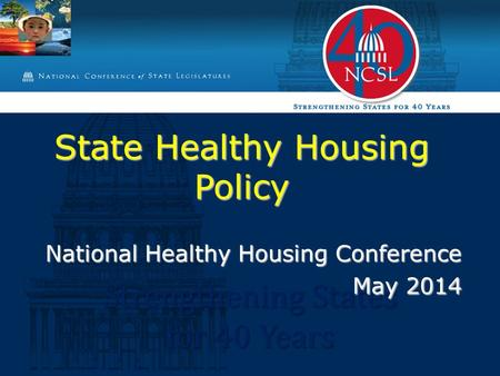 Strengthening States for 40 Years State Healthy Housing Policy National Healthy Housing Conference May 2014.