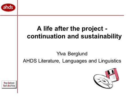 A life after the project - continuation and sustainability Ylva Berglund AHDS Literature, Languages and Linguistics.
