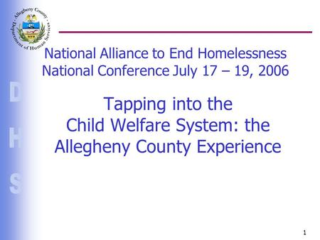 1 National Alliance to End Homelessness National Conference July 17 – 19, 2006 Tapping into the Child Welfare System: the Allegheny County Experience.