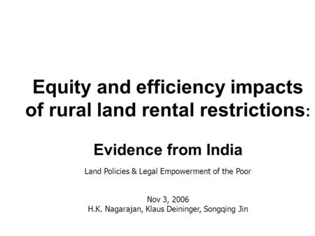 Equity and efficiency impacts of rural land rental restrictions : Evidence from India Land Policies & Legal Empowerment of the Poor Nov 3, 2006 H.K. Nagarajan,