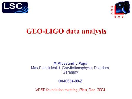 GEO-LIGO data analysis M.Alessandra Papa Max Planck Inst. f. Gravitationsphysik, Potsdam, Germany G040534-00-Z VESF foundation meeting, Pisa, Dec. 2004.