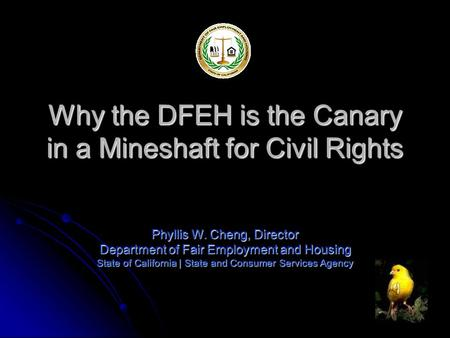 Why the DFEH is the Canary in a Mineshaft for Civil Rights Phyllis W. Cheng, Director Department of Fair Employment and Housing State of California |