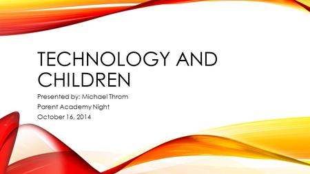 TECHNOLOGY AND CHILDREN Presented by: Michael Throm Parent Academy Night October 16, 2014.