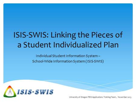 ISIS-SWIS: Linking the Pieces of a Student Individualized Plan Individual Student Information System – School-Wide Information System (ISIS-SWIS) University.