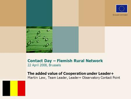 Contact Day – Flemish Rural Network 22 April 2008, Brussels The added value of Cooperation under Leader+ Martin Law, Team Leader, Leader+ Observatory Contact.