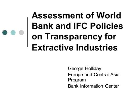 Assessment of World Bank and IFC Policies on Transparency for Extractive Industries George Holliday Europe and Central Asia Program Bank Information Center.