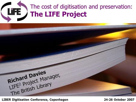 LIBER Digitisation Conference, Copenhagen The cost of digitisation and preservation: The LIFE Project 24-26 October 2007 Richard Davies LIFE 2 Project.