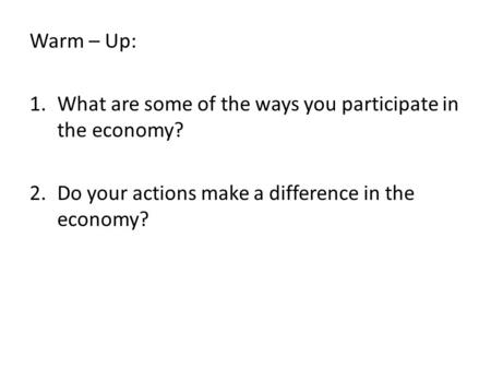 Warm – Up: 1.What are some of the ways you participate in the economy? 2.Do your actions make a difference in the economy?