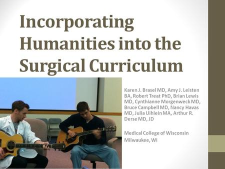 Incorporating Humanities into the Surgical Curriculum Karen J. Brasel MD, Amy J. Leisten BA, Robert Treat PhD, Brian Lewis MD, Cynthianne Morgenweck MD,