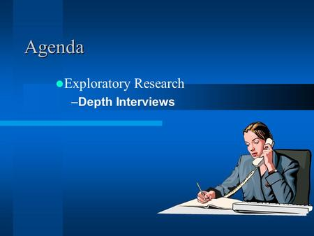 Agenda Exploratory Research –Depth Interviews midterm Both text and lecture (and library class) Some on direct concepts Most are Applied knowledge Example: