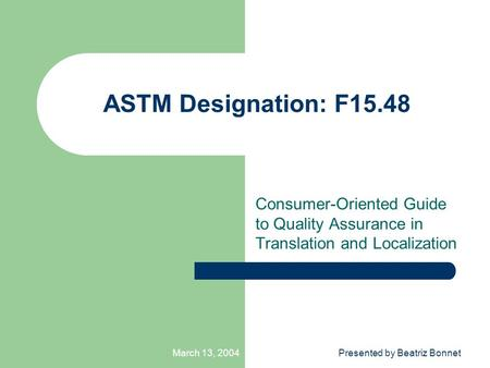 March 13, 2004Presented by Beatriz Bonnet ASTM Designation: F15.48 Consumer-Oriented Guide to Quality Assurance in Translation and Localization.