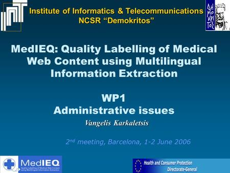 MedIEQ: Quality Labelling of Medical Web Content using Multilingual Information Extraction WP1 Administrative issues Vangelis Karkaletsis 2 nd meeting,