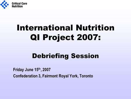 International Nutrition QI Project 2007: Debriefing Session Friday June 15 th, 2007 Confederation 3, Fairmont Royal York, Toronto.
