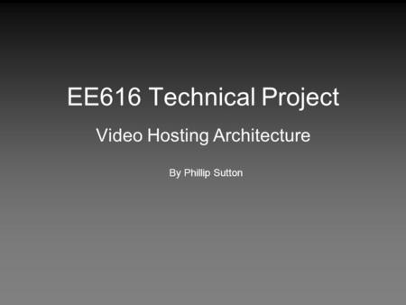 EE616 Technical Project Video Hosting Architecture By Phillip Sutton.