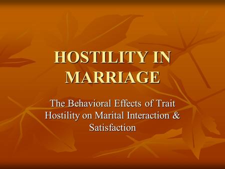 HOSTILITY IN MARRIAGE The Behavioral Effects of Trait Hostility on Marital Interaction & Satisfaction.