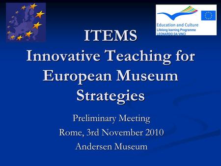 ITEMS Innovative Teaching for European Museum Strategies Preliminary Meeting Rome, 3rd November 2010 Andersen Museum.