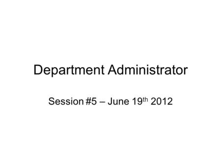 Department Administrator Session #5 – June 19 th 2012.