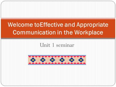 Unit 1 seminar Welcome toEffective and Appropriate Communication in the Workplace.