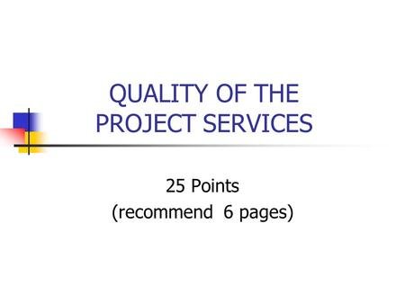 QUALITY OF THE PROJECT SERVICES 25 Points (recommend 6 pages)